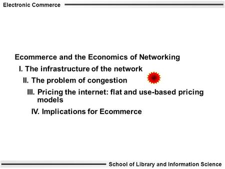 Electronic Commerce School of Library and Information Science Ecommerce and the Economics of Networking I. The infrastructure of the network II. The problem.