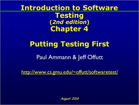 Introduction to Software Testing (2nd edition) Chapter 4 Putting Testing First Paul Ammann & Jeff Offutt  August.