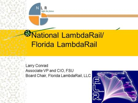 National LambdaRail/ Florida LambdaRail Larry Conrad Associate VP and CIO, FSU Board Chair, Florida LambdaRail, LLC.