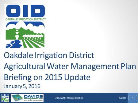 Oakdale Irrigation District Agricultural Water Management Plan Briefing on 2015 Update January 5, 2016 1 1/5/2016 OID AWMP Update Briefing.