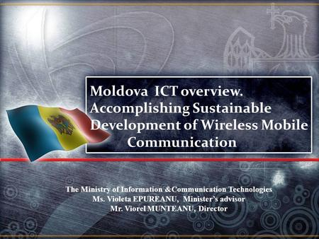 The Ministry of Information &Communication Technologies Ms. Violeta EPUREANU, Minister's advisor Mr. Viorel MUNTEANU, Director Moldova ICT overview. Accomplishing.