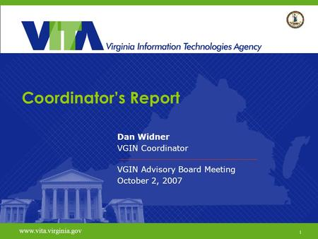1 www.vita.virginia.gov Coordinator's Report Dan Widner VGIN Coordinator VGIN Advisory Board Meeting October 2, 2007 www.vita.virginia.gov 1.