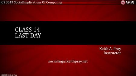 CS 3043 Social Implications Of Computing Keith A. Pray Instructor socialimps.keithpray.net CLASS 14 LAST DAY © 2015 Keith A. Pray.