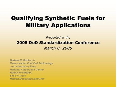Qualifying Synthetic Fuels for Military Applications Presented at the 2005 DoD Standardization Conference March 8, 2005 Herbert H. Dobbs, Jr Team Leader,
