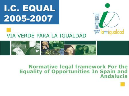 I.C. EQUAL 2005-2007 Normative legal framework For the Equality of Opportunities In Spain and Andalucia VIA VERDE PARA LA IGUALDAD.