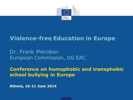Violence-free Education in Europe Dr. Frank Pierobon European Commission, DG EAC Conference on homophobic and transphobic school bullying in Europe Athens,