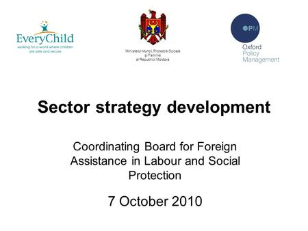 Sector strategy development Coordinating Board for Foreign Assistance in Labour and Social Protection 7 October 2010 Ministerul Muncii, Protecţiei Sociale.