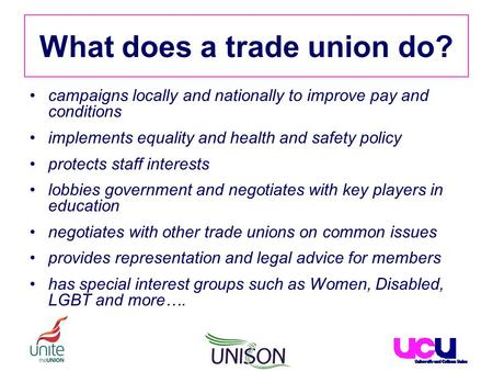 What does a trade union do? campaigns locally and nationally to improve pay and conditions implements equality and health and safety policy protects staff.