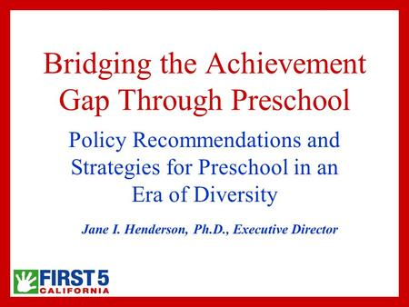 Bridging the Achievement Gap Through Preschool Policy Recommendations and Strategies for Preschool in an Era of Diversity Jane I. Henderson, Ph.D., Executive.