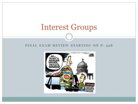 FINAL EXAM REVIEW STARTING ON P. 328 Interest Groups.