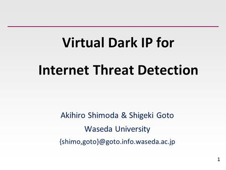 1 Virtual Dark IP for Internet Threat Detection Akihiro Shimoda & Shigeki Goto Waseda University