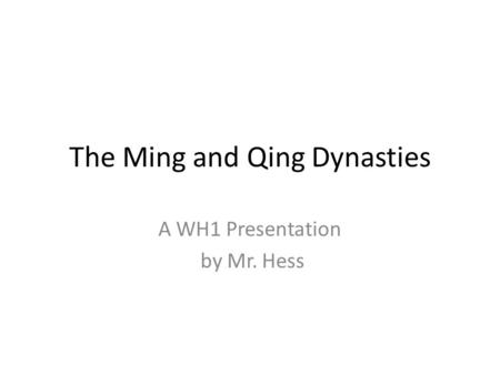 The Ming and Qing Dynasties A WH1 Presentation by Mr. Hess.