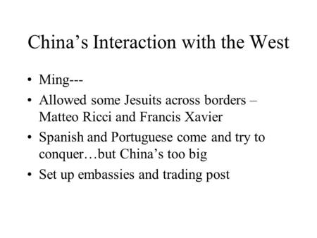 China's Interaction with the West Ming--- Allowed some Jesuits across borders – Matteo Ricci and Francis Xavier Spanish and Portuguese come and try to.