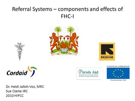 Referral Systems – components and effects of FHC-I Dr. Heidi Jalloh-Vos, MRC Sue Clarke IRC 2010 HIPCC.