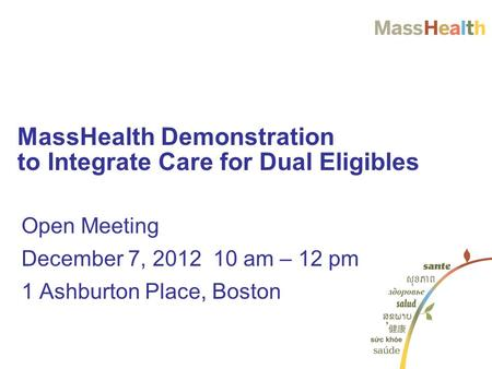 Open Meeting December 7, 2012 10 am – 12 pm 1 Ashburton Place, Boston MassHealth Demonstration to Integrate Care for Dual Eligibles.