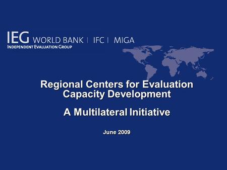 Regional Centers for Evaluation Capacity Development Regional Centers for Evaluation Capacity Development A Multilateral Initiative June 2009.