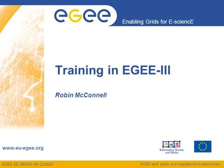 EGEE-III INFSO-RI-222667 Enabling Grids for E-sciencE www.eu-egee.org EGEE and gLite are registered trademarks Training in EGEE-III Robin McConnell.