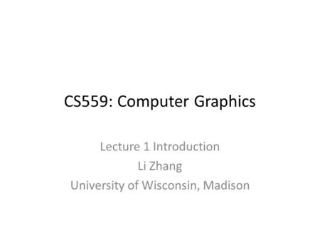 CS559: Computer Graphics Lecture 1 Introduction Li Zhang University of Wisconsin, Madison.