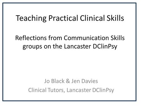 Teaching Practical Clinical Skills Reflections from Communication Skills groups on the Lancaster DClinPsy Jo Black & Jen Davies Clinical Tutors, Lancaster.