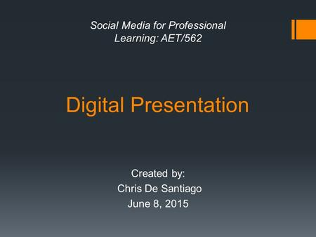 Digital Presentation Created by: Chris De Santiago June 8, 2015 Social Media for Professional Learning: AET/562.