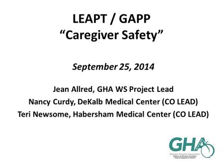 "LEAPT / GAPP ""Caregiver Safety"" September 25, 2014 Jean Allred, GHA WS Project Lead Nancy Curdy, DeKalb Medical Center (CO LEAD) Teri Newsome, Habersham."