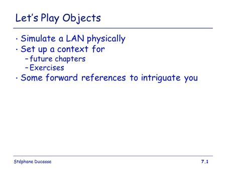 Stéphane Ducasse7.1 Let's Play Objects Simulate a LAN physically Set up a context for –future chapters –Exercises Some forward references to intriguate.