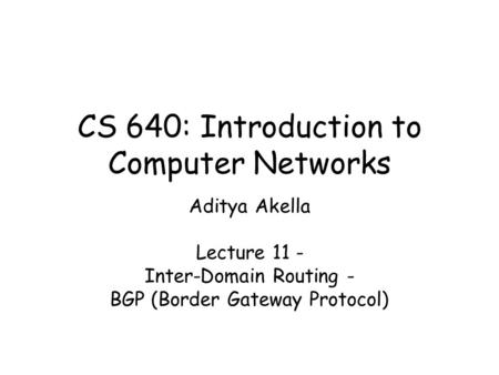 CS 640: Introduction to Computer Networks Aditya Akella Lecture 11 - Inter-Domain Routing - BGP (Border Gateway Protocol)