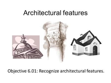 Architectural features Objective 6.01: Recognize architectural features.