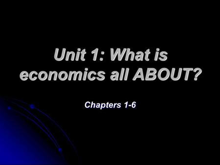 Unit 1: What is economics all ABOUT? Chapters 1-6.