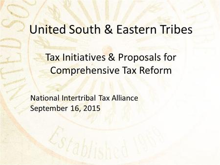 United South & Eastern Tribes Tax Initiatives & Proposals for Comprehensive Tax Reform National Intertribal Tax Alliance September 16, 2015.