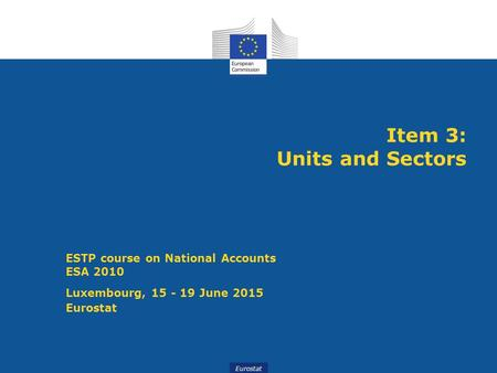 Eurostat Item 3: Units and Sectors ESTP course on National Accounts ESA 2010 Luxembourg, 15 - 19 June 2015 Eurostat.
