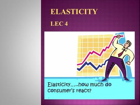 ELASTICITY LEC 4.  A general concept used to quantify the response in one variable when another variable changes  elasticity of A with respect to B.