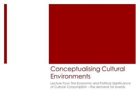 Conceptualising Cultural Environments Lecture Four: The Economic and Political Significance of Cultural Consumption – the demand for events.