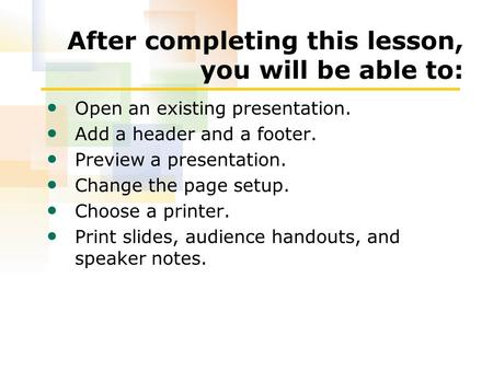 After completing this lesson, you will be able to: Open an existing presentation. Add a header and a footer. Preview a presentation. Change the page setup.