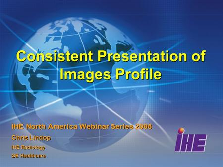 Consistent Presentation of Images Profile IHE North America Webinar Series 2008 Chris Lindop IHE Radiology GE Healthcare.