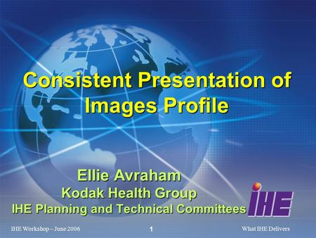 IHE Workshop – June 2006What IHE Delivers 1 Ellie Avraham Kodak Health Group IHE Planning and Technical Committees Consistent Presentation of Images Profile.