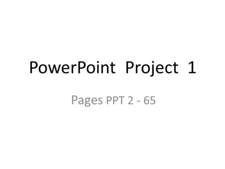PowerPoint Project 1 Pages PPT 2 - 65. TITLE SLIDE Always include your name on title slide – In subtitle placeholder.