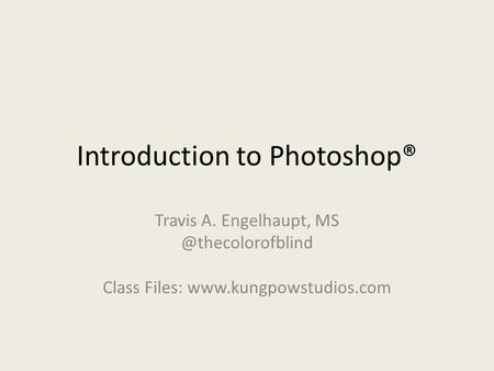 Introduction to Photoshop® Travis A. Engelhaupt, Class Files: