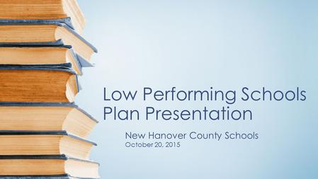 Low Performing Schools Plan Presentation New Hanover County Schools October 20, 2015.