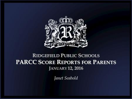 R IDGEFIELD P UBLIC S CHOOLS PARCC S CORE R EPORTS FOR P ARENTS J ANUARY 12, 2016 Janet Seabold.