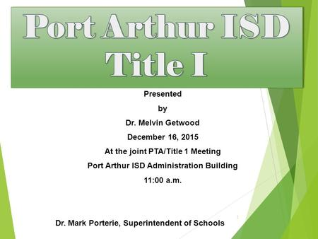 Presented by Dr. Melvin Getwood December 16, 2015 At the joint PTA/Title 1 Meeting Port Arthur ISD Administration Building 11:00 a.m. Dr. Mark Porterie,