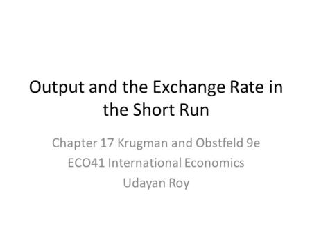 Output and the Exchange Rate in the Short Run Chapter 17 Krugman and Obstfeld 9e ECO41 International Economics Udayan Roy.