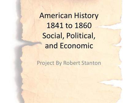 American History 1841 to 1860 Social, Political, and Economic Project By Robert Stanton.