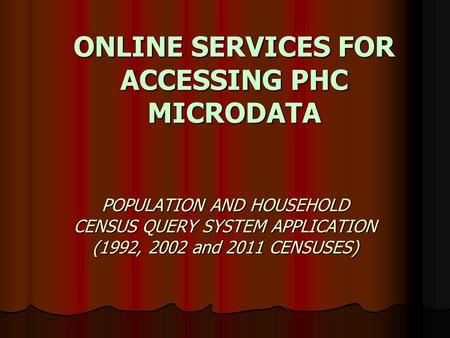 ONLINE SERVICES FOR ACCESSING PHC MICRODATA POPULATION AND HOUSEHOLD CENSUS QUERY SYSTEM APPLICATION (1992, 2002 and 2011 CENSUSES)