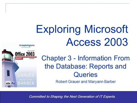 Exploring Office 2003 Vol 1 2/e - Grauer and Barber 1 Committed to Shaping the Next Generation of IT Experts. Chapter 3 - Information From the Database: