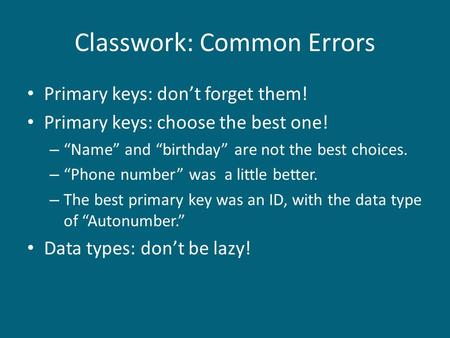 "Classwork: Common Errors Primary keys: don't forget them! Primary keys: choose the best one! – ""Name"" and ""birthday"" are not the best choices. – ""Phone."
