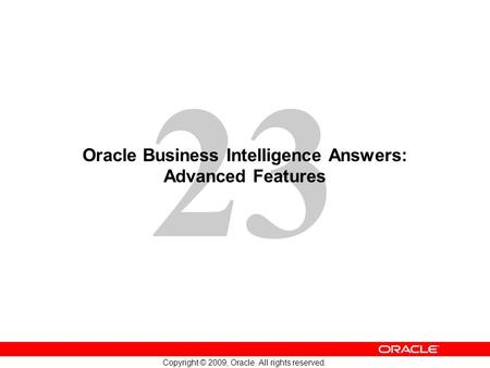 23 Copyright © 2009, Oracle. All rights reserved. Oracle Business Intelligence Answers: Advanced Features.
