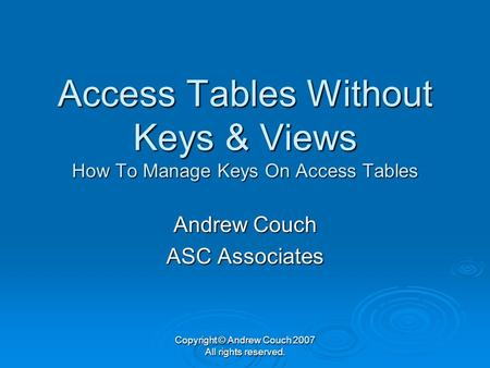 Copyright © Andrew Couch 2007 All rights reserved. Access Tables Without Keys & Views How To Manage Keys On Access Tables Andrew Couch ASC Associates.