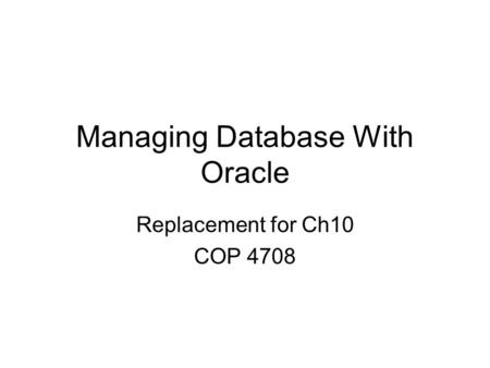 Managing Database With Oracle Replacement for Ch10 COP 4708.