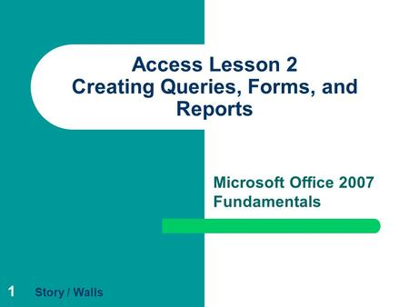 1 Access Lesson 2 Creating Queries, Forms, and Reports Microsoft Office 2007 Fundamentals Story / Walls.